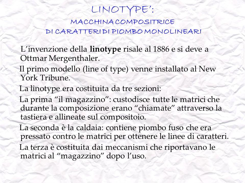 LINOTYPE: MACCHINA COMPOSITRICE DI CARATTERI DI PIOMBO MONOLINEARI Linvenzione della linotype risale al 1886 e si deve a Ottmar Mergenthaler. Il primo