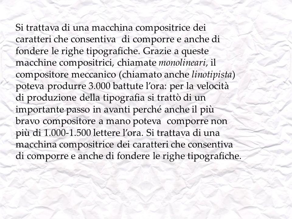Si trattava di una macchina compositrice dei caratteri che consentiva di comporre e anche di fondere le righe tipografiche. Grazie a queste macchine c