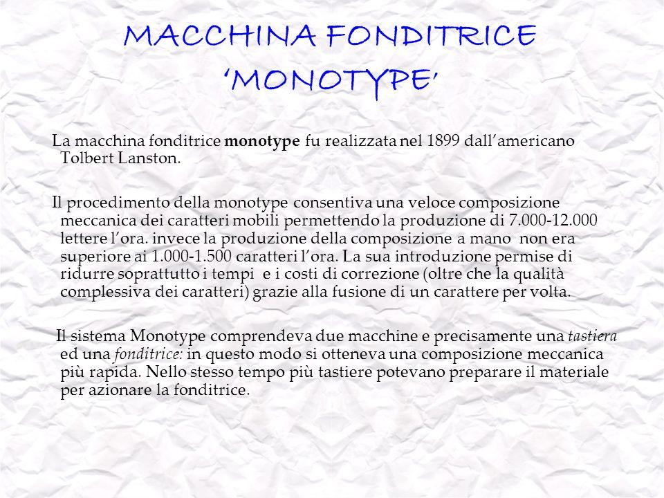 MACCHINA FONDITRICE MONOTYPE La macchina fonditrice monotype fu realizzata nel 1899 dallamericano Tolbert Lanston. Il procedimento della monotype cons