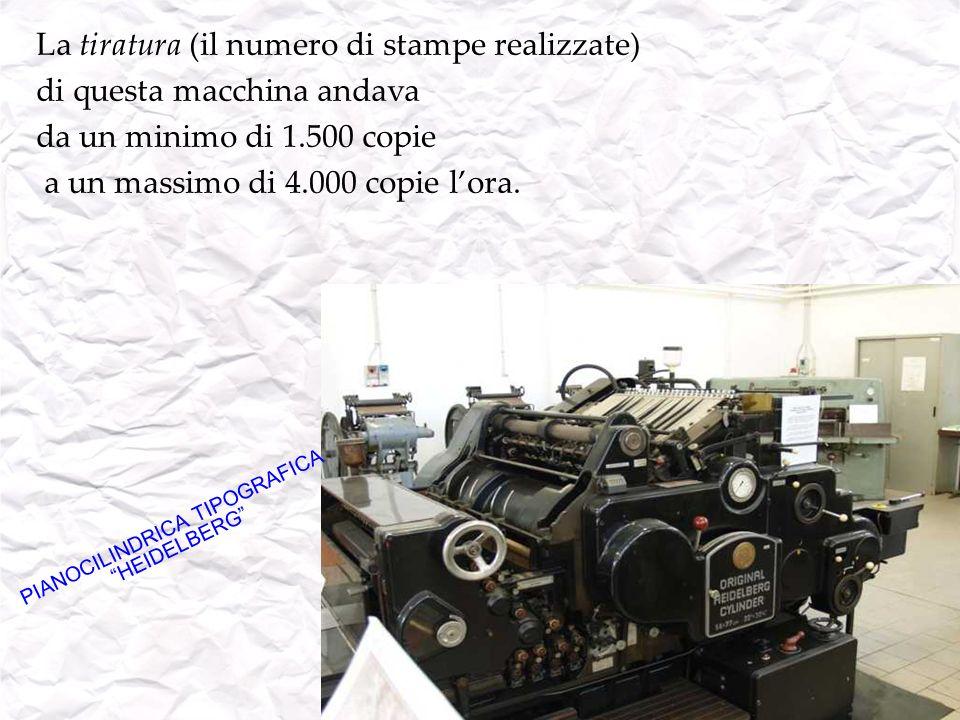 La tiratura (il numero di stampe realizzate) di questa macchina andava da un minimo di 1.500 copie a un massimo di 4.000 copie lora. PIANOCILINDRICA T