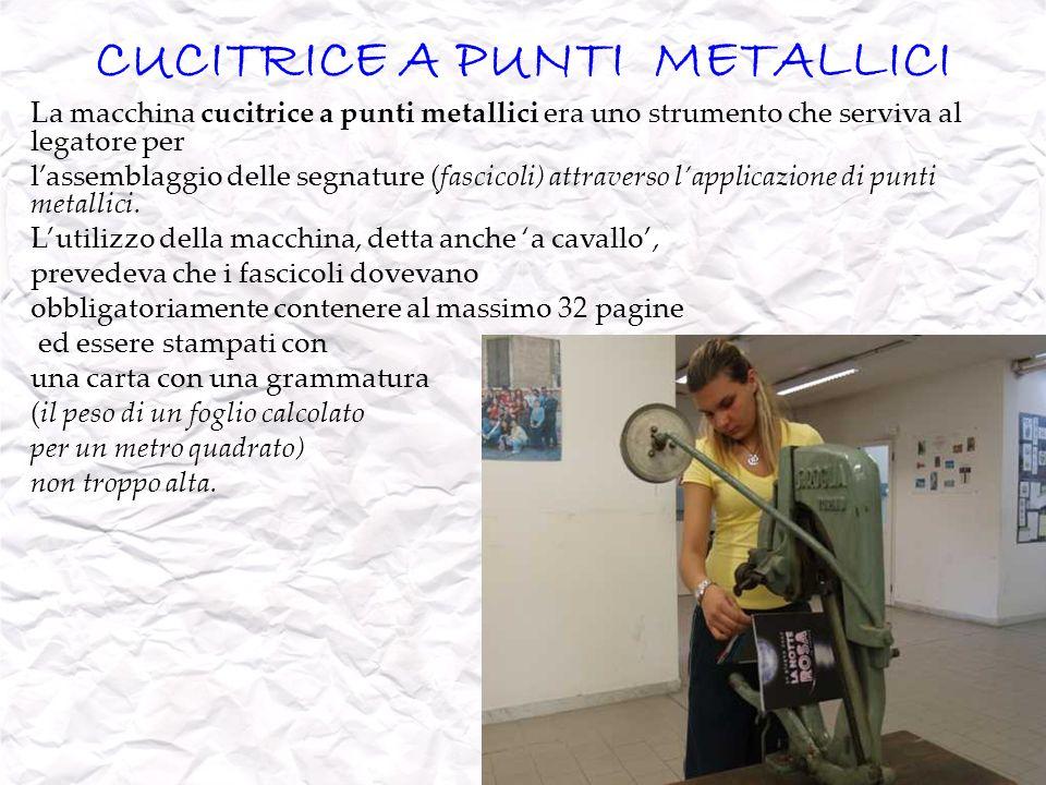 CUCITRICE A PUNTI METALLICI La macchina cucitrice a punti metallici era uno strumento che serviva al legatore per lassemblaggio delle segnature (fasci