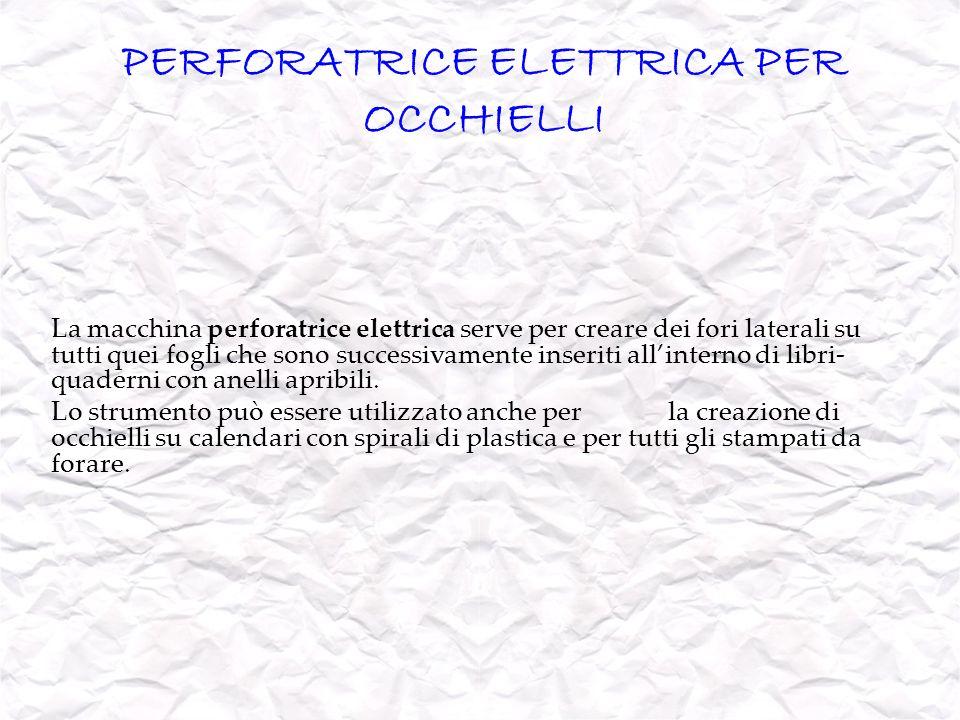 PERFORATRICE ELETTRICA PER OCCHIELLI La macchina perforatrice elettrica serve per creare dei fori laterali su tutti quei fogli che sono successivament