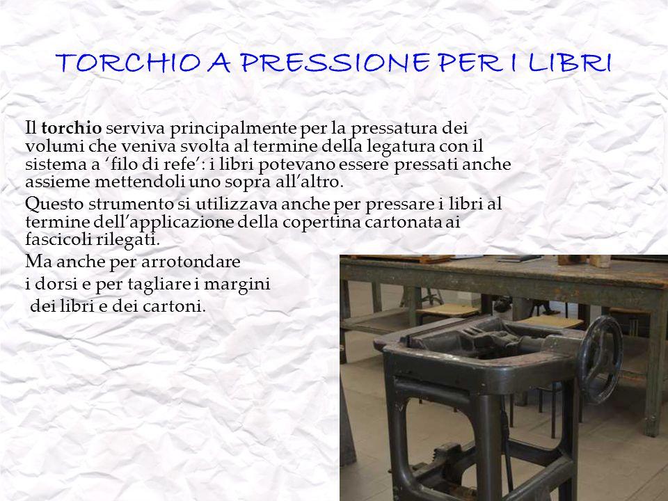 TORCHIO A PRESSIONE PER I LIBRI Il torchio serviva principalmente per la pressatura dei volumi che veniva svolta al termine della legatura con il sist