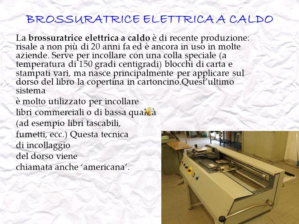 BROSSURATRICE ELETTRICA A CALDO La brossuratrice elettrica a caldo è di recente produzione: risale a non più di 20 anni fa ed è ancora in uso in molte