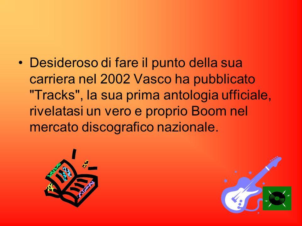 Desideroso di fare il punto della sua carriera nel 2002 Vasco ha pubblicato Tracks , la sua prima antologia ufficiale, rivelatasi un vero e proprio Boom nel mercato discografico nazionale.