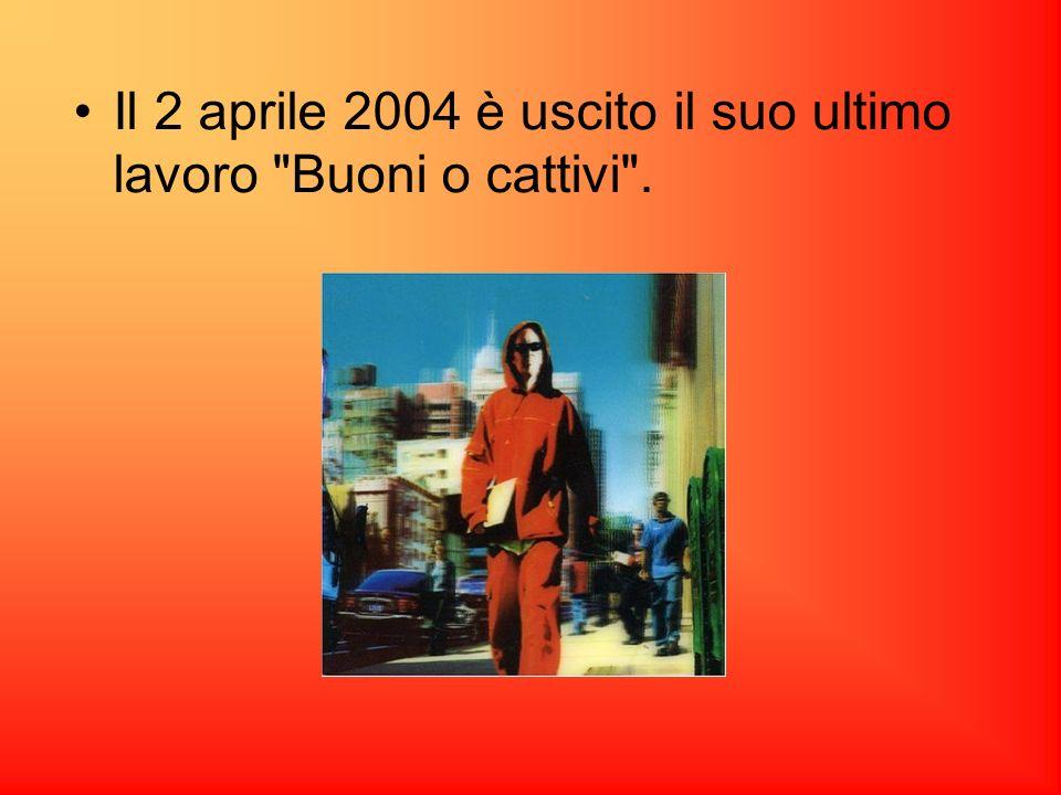 Il 2 aprile 2004 è uscito il suo ultimo lavoro Buoni o cattivi .