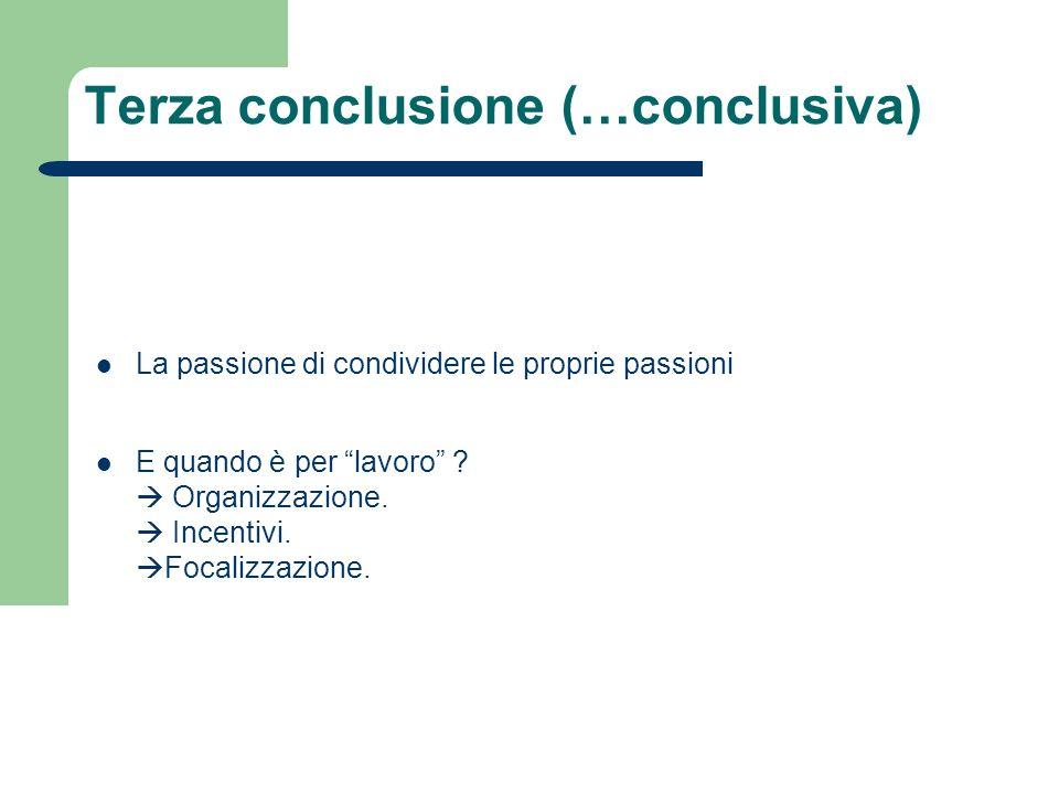 Terza conclusione (…conclusiva) La passione di condividere le proprie passioni E quando è per lavoro ? Organizzazione. Incentivi. Focalizzazione.