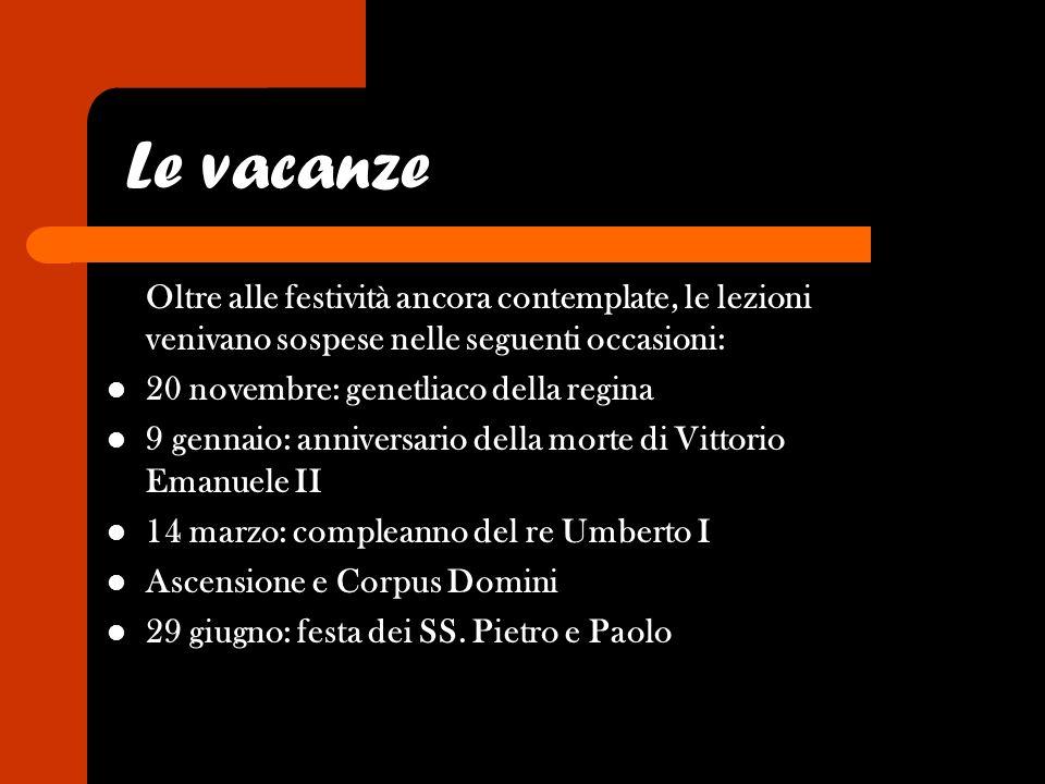 Le vacanze Oltre alle festività ancora contemplate, le lezioni venivano sospese nelle seguenti occasioni: 20 novembre: genetliaco della regina 9 genna