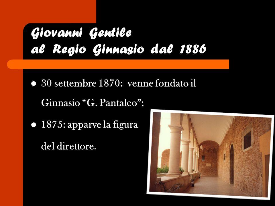 30 settembre 1870: venne fondato il Ginnasio G. Pantaleo; 1875: apparve la figura del direttore. Giovanni Gentile al Regio Ginnasio dal 1886