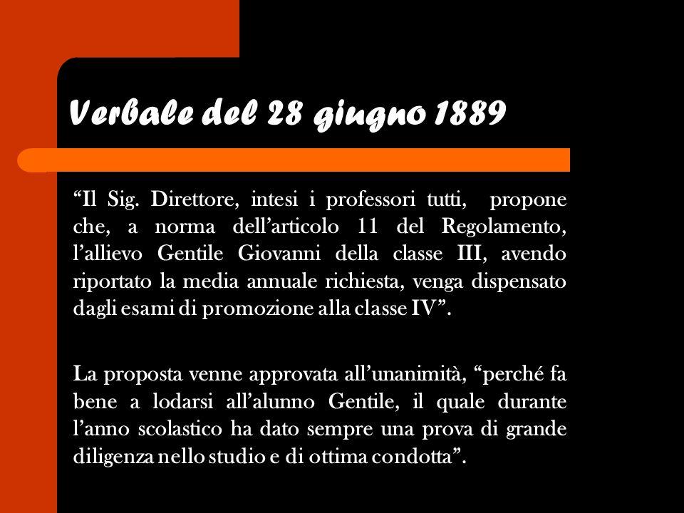 Verbale del 28 giugno 1889 Il Sig. Direttore, intesi i professori tutti, propone che, a norma dellarticolo 11 del Regolamento, lallievo Gentile Giovan