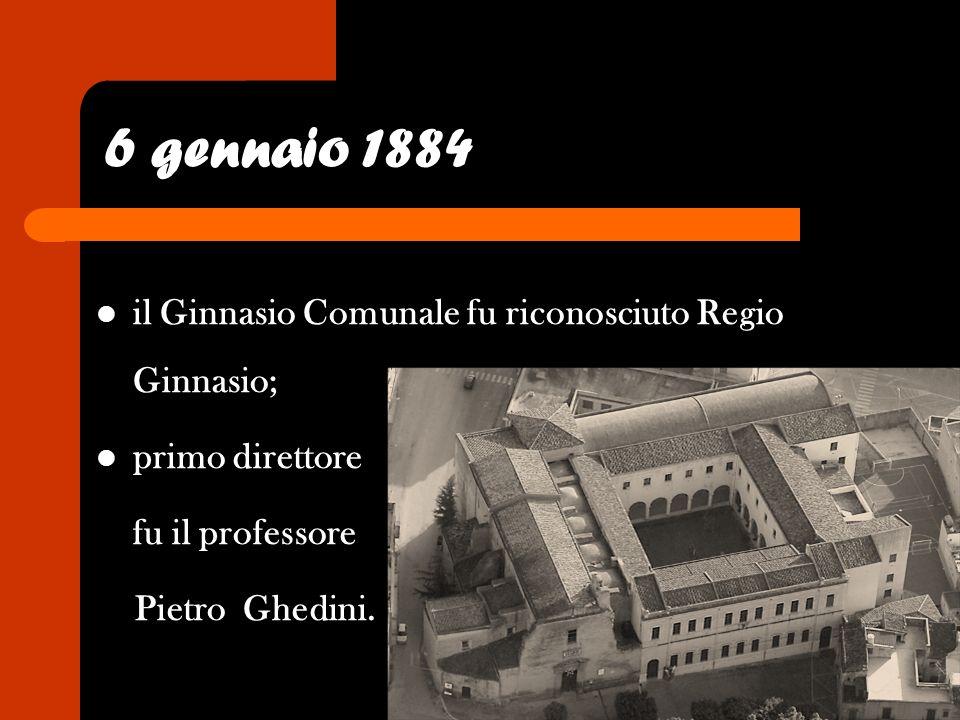 6 gennaio 1884 il Ginnasio Comunale fu riconosciuto Regio Ginnasio; primo direttore fu il professore Pietro Ghedini.