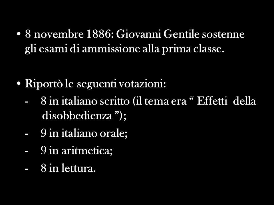 8 novembre 1886: Giovanni Gentile sostenne gli esami di ammissione alla prima classe. Riportò le seguenti votazioni: - 8 in italiano scritto (il tema