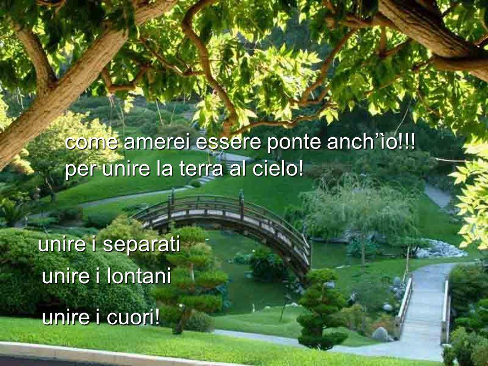 come amerei essere ponte anchìo!!! unire i separati unire i lontani unire i cuori! per unire la terra al cielo!