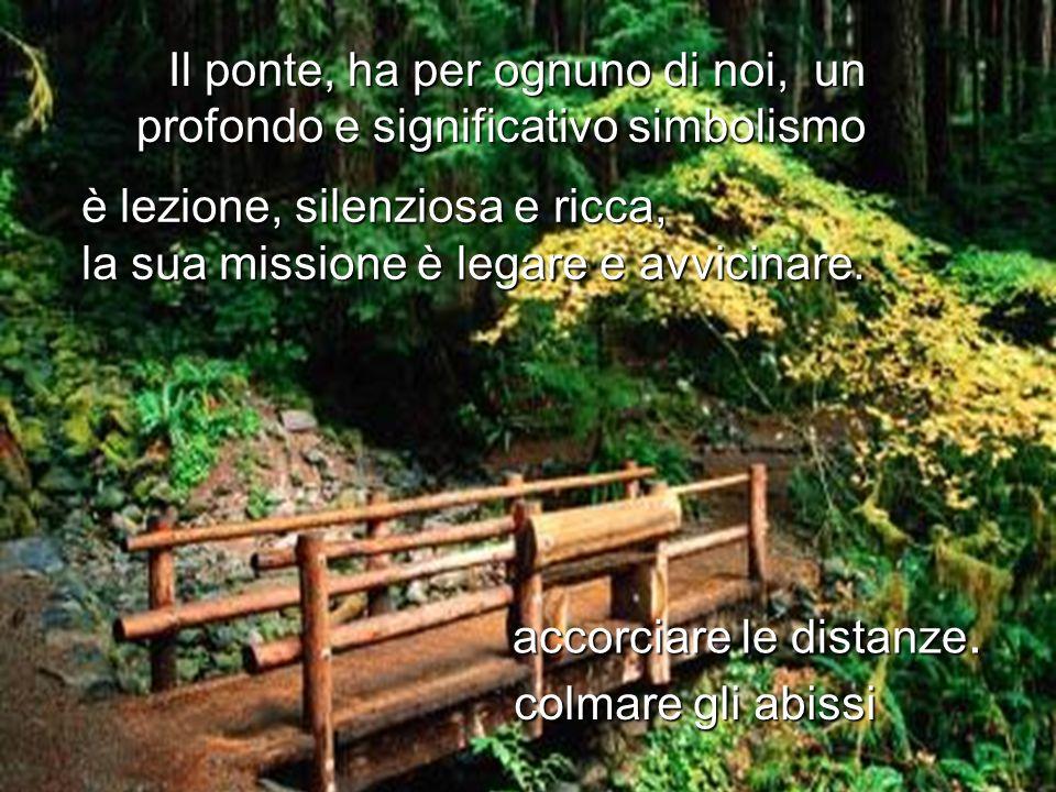 Il ponte, ha per ognuno di noi, un profondo e significativo simbolismo è lezione, silenziosa e ricca, la sua missione è legare e avvicinare. accorciar