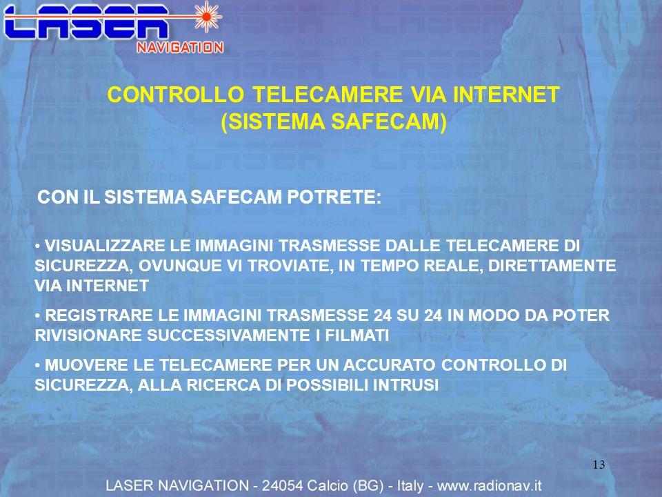 13 CONTROLLO TELECAMERE VIA INTERNET (SISTEMA SAFECAM) VISUALIZZARE LE IMMAGINI TRASMESSE DALLE TELECAMERE DI SICUREZZA, OVUNQUE VI TROVIATE, IN TEMPO REALE, DIRETTAMENTE VIA INTERNET REGISTRARE LE IMMAGINI TRASMESSE 24 SU 24 IN MODO DA POTER RIVISIONARE SUCCESSIVAMENTE I FILMATI MUOVERE LE TELECAMERE PER UN ACCURATO CONTROLLO DI SICUREZZA, ALLA RICERCA DI POSSIBILI INTRUSI CON IL SISTEMA SAFECAM POTRETE: