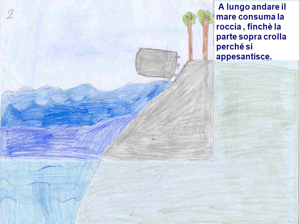 A lungo andare il mare consuma la roccia, finchè la parte sopra crolla perché si appesantisce.