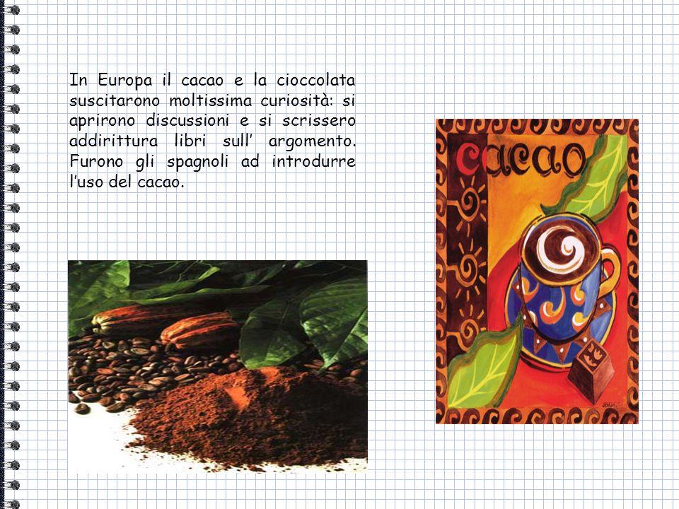 In Europa il cacao e la cioccolata suscitarono moltissima curiosità: si aprirono discussioni e si scrissero addirittura libri sull argomento. Furono g
