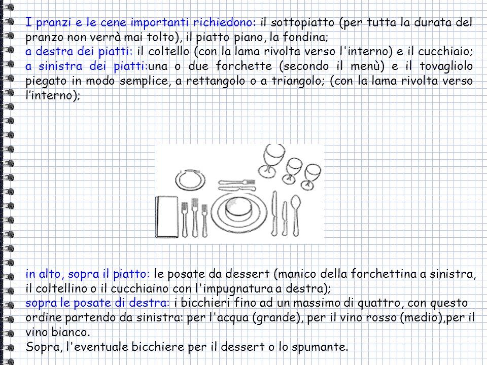 I pranzi e le cene importanti richiedono: il sottopiatto (per tutta la durata del pranzo non verrà mai tolto), il piatto piano, la fondina; a destra d