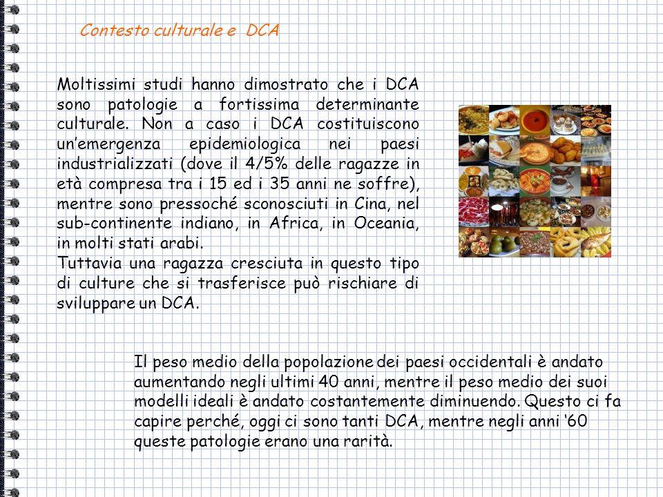 Moltissimi studi hanno dimostrato che i DCA sono patologie a fortissima determinante culturale. Non a caso i DCA costituiscono unemergenza epidemiolog