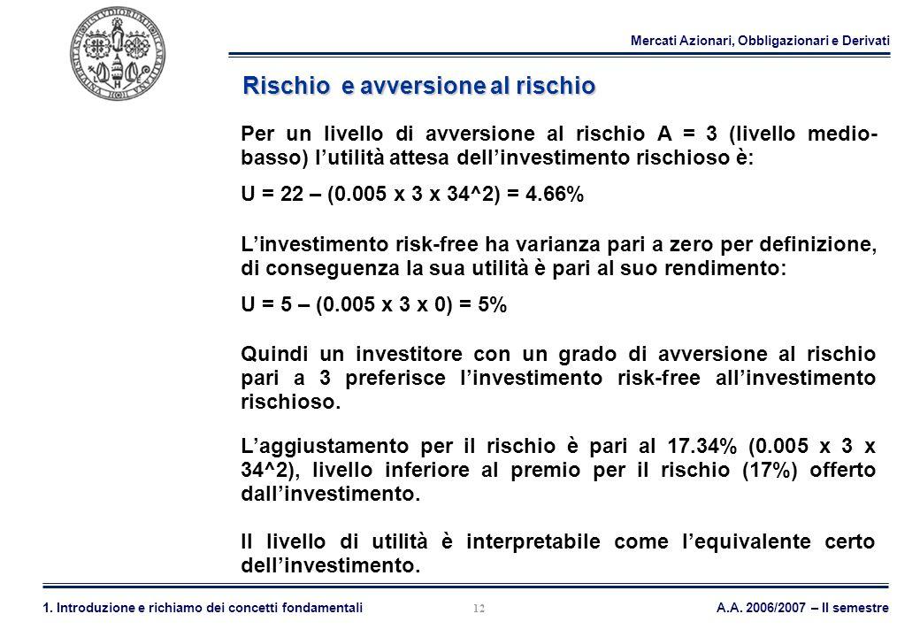 Mercati Azionari, Obbligazionari e Derivati A.A. 2006/2007 – II semestre1. Introduzione e richiamo dei concetti fondamentali 12 Rischio e avversione a