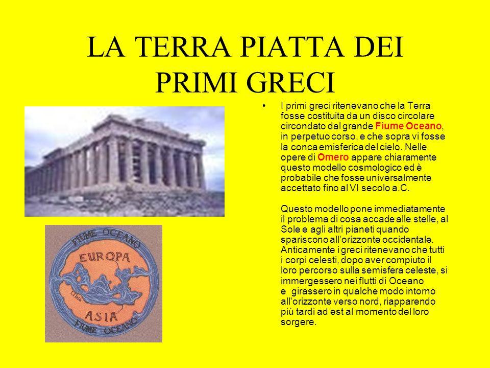 LA TERRA PIATTA DEI PRIMI GRECI I primi greci ritenevano che la Terra fosse costituita da un disco circolare circondato dal grande Fiume Oceano, in perpetuo corso, e che sopra vi fosse la conca emisferica del cielo.