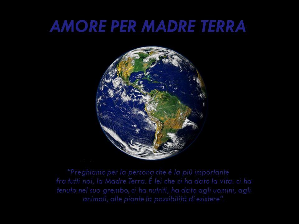 AMORE PER MADRE TERRA Preghiamo per la persona che è la più importante fra tutti noi, la Madre Terra. É lei che ci ha dato la vita: ci ha tenuto nel s