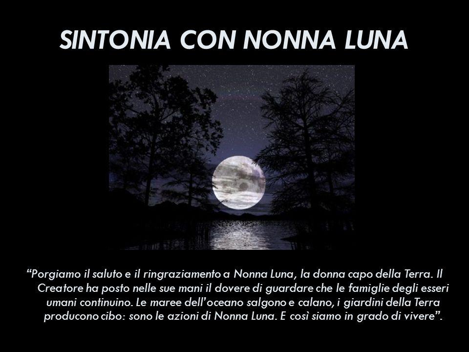 SINTONIA CON NONNA LUNA Porgiamo il saluto e il ringraziamento a Nonna Luna, la donna capo della Terra. Il Creatore ha posto nelle sue mani il dovere
