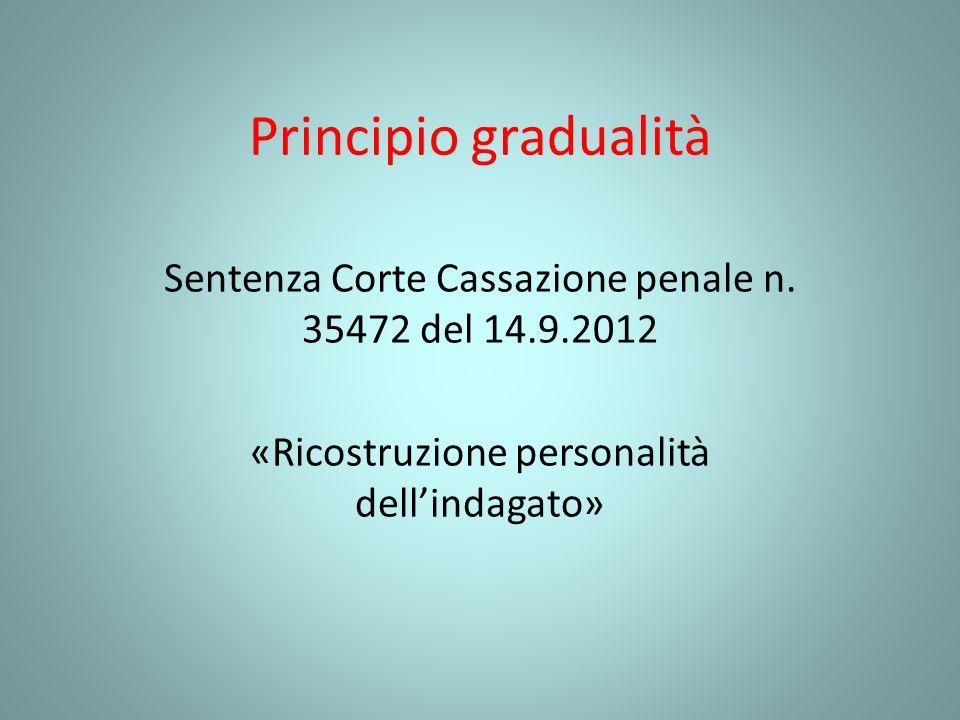 Principio gradualità Sentenza Corte Cassazione penale n. 35472 del 14.9.2012 «Ricostruzione personalità dellindagato»