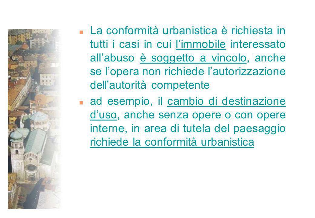 n La conformità urbanistica è richiesta in tutti i casi in cui limmobile interessato allabuso è soggetto a vincolo, anche se lopera non richiede lauto