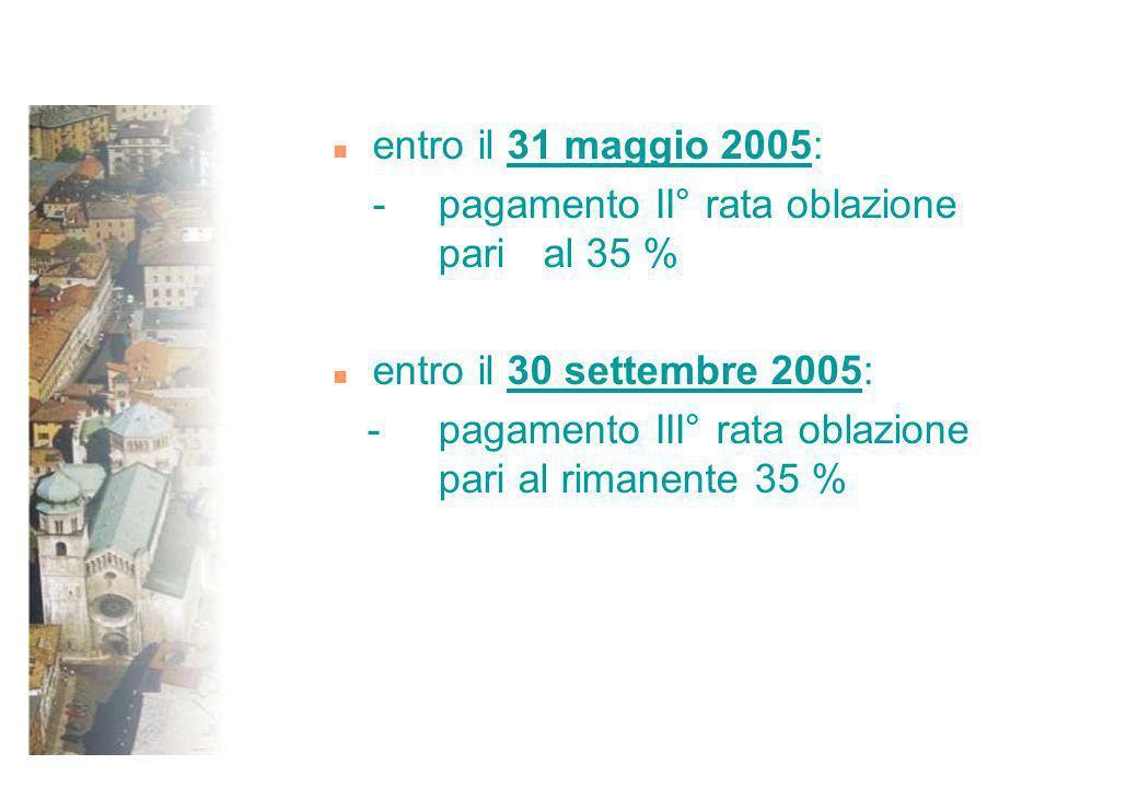 n entro il 31 maggio 2005: - pagamento II° rata oblazione pari al 35 % n entro il 30 settembre 2005: - pagamento III° rata oblazione pari al rimanente