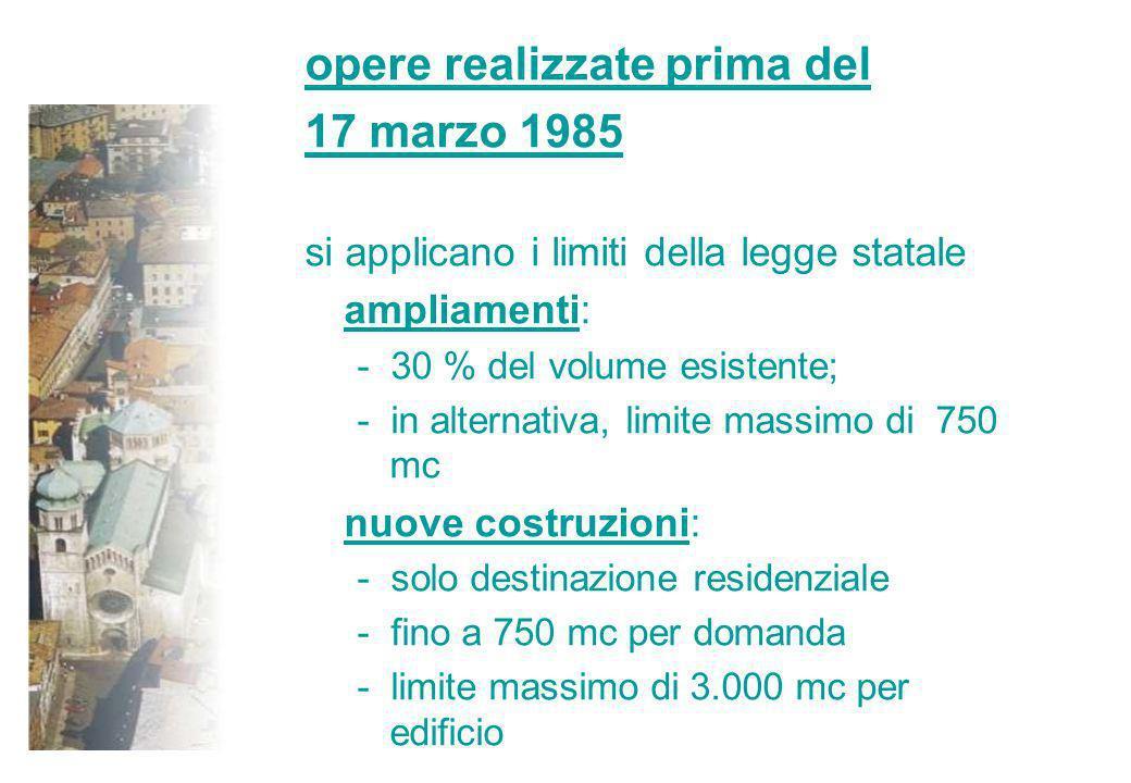 opere realizzate prima del 17 marzo 1985 si applicano i limiti della legge statale ampliamenti: - 30 % del volume esistente; - in alternativa, limite