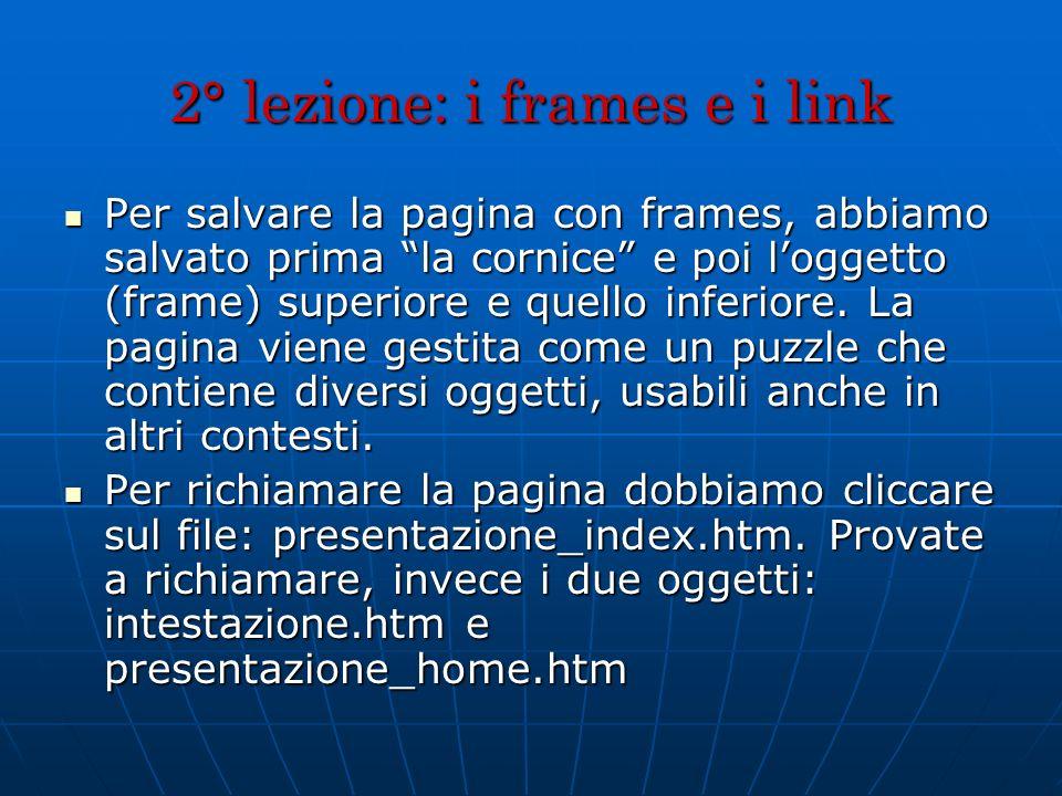 2° lezione: i frames e i link Per salvare la pagina con frames, abbiamo salvato prima la cornice e poi loggetto (frame) superiore e quello inferiore.