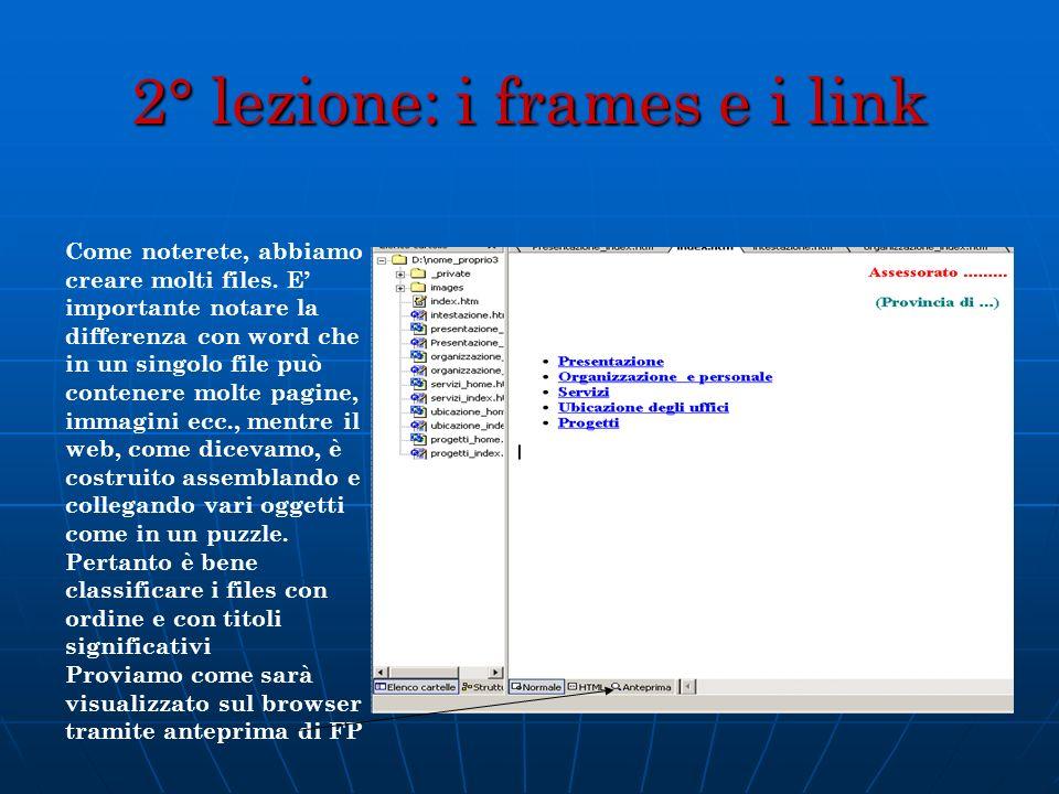 2° lezione: i frames e i link Come noterete, abbiamo creare molti files. E importante notare la differenza con word che in un singolo file può contene