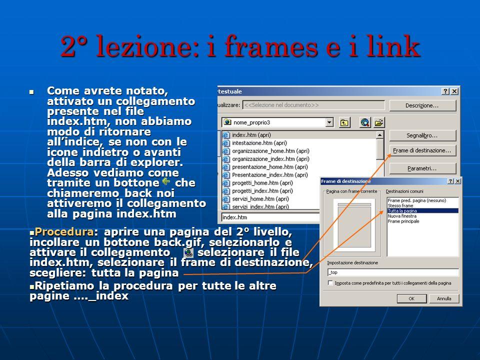 2° lezione: i frames e i link Come avrete notato, attivato un collegamento presente nel file index.htm, non abbiamo modo di ritornare allindice, se no
