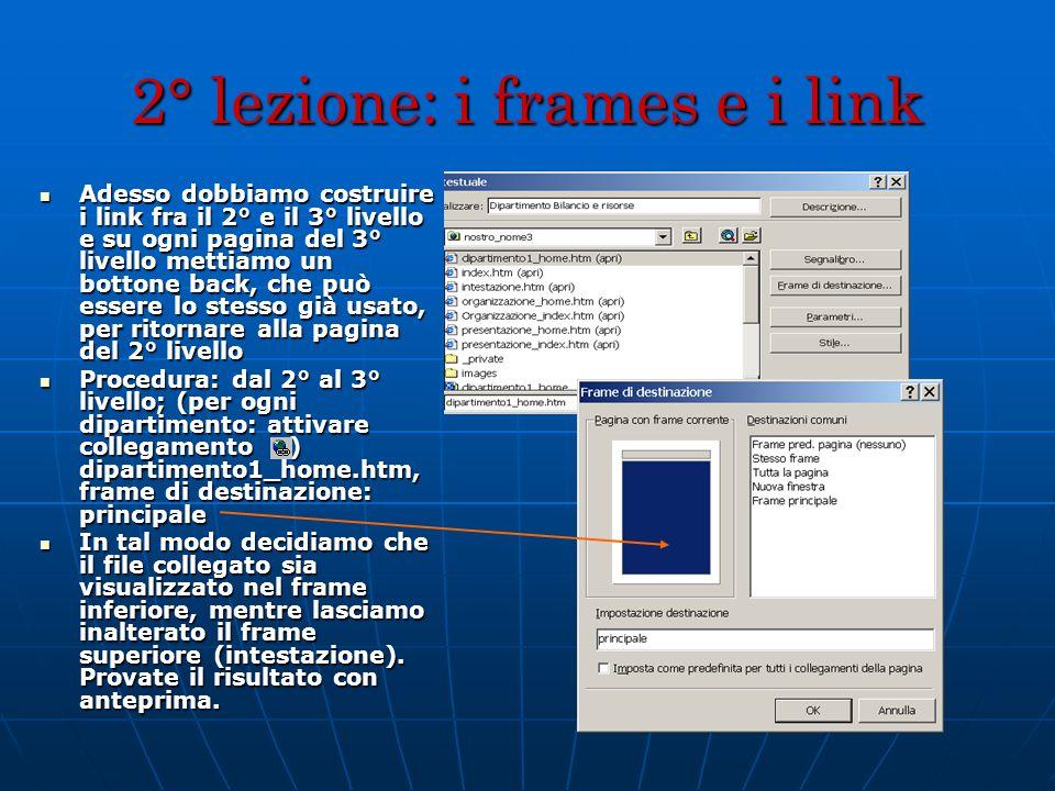 2° lezione: i frames e i link Adesso dobbiamo costruire i link fra il 2° e il 3° livello e su ogni pagina del 3° livello mettiamo un bottone back, che
