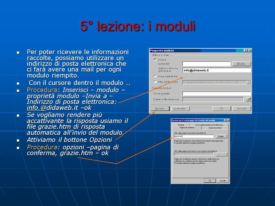 5° lezione: i moduli Per poter ricevere le informazioni raccolte, possiamo utilizzare un indirizzo di posta elettronica che ci farà avere una mail per