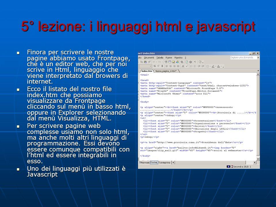 5° lezione: i linguaggi html e javascript Finora per scrivere le nostre pagine abbiamo usato Frontpage, che è un editor web, che per noi scrive in Htm