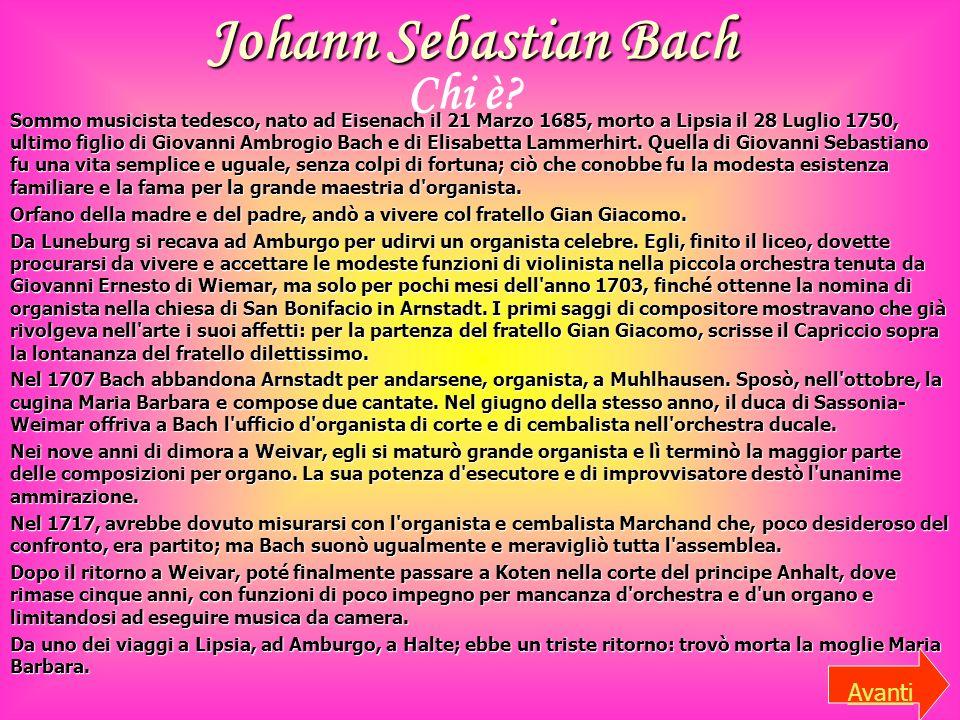 Johann Sebastian Bach Sommo musicista tedesco, nato ad Eisenach il 21 Marzo 1685, morto a Lipsia il 28 Luglio 1750, ultimo figlio di Giovanni Ambrogio Bach e di Elisabetta Lammerhirt.