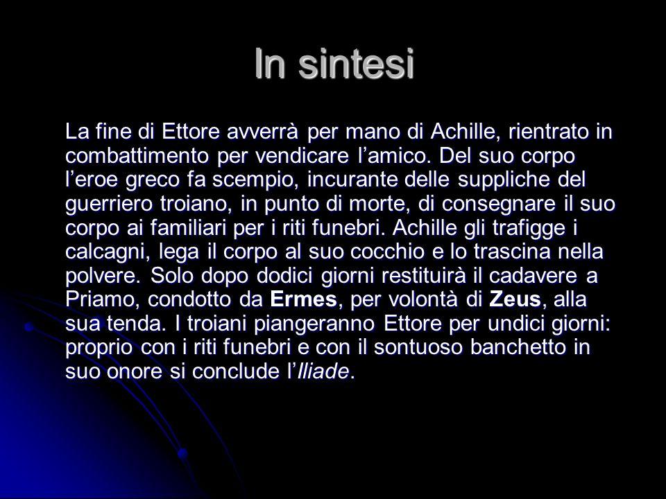 In sintesi La fine di Ettore avverrà per mano di Achille, rientrato in combattimento per vendicare lamico. Del suo corpo leroe greco fa scempio, incur