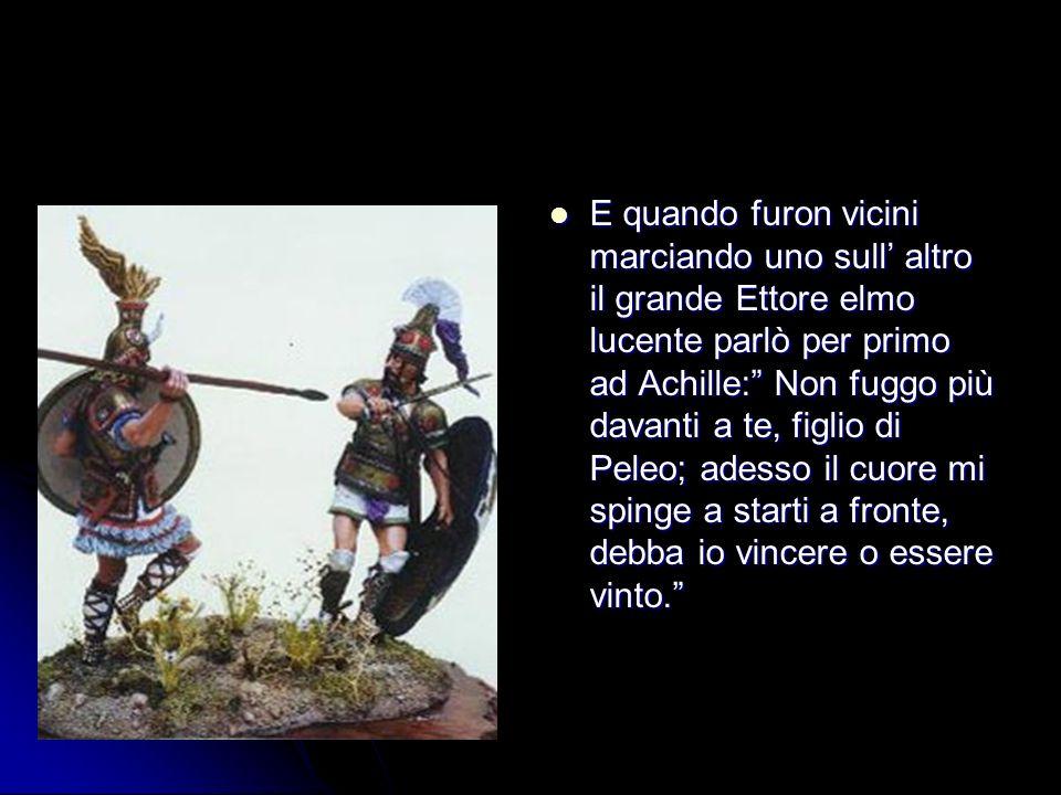 E quando furon vicini marciando uno sull altro il grande Ettore elmo lucente parlò per primo ad Achille: Non fuggo più davanti a te, figlio di Peleo;