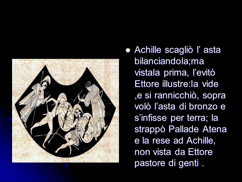 Achille scagliò l asta bilanciandola;ma vistala prima, levitò Ettore illustre:la vide,e si rannicchiò, sopra volò lasta di bronzo e sinfisse per terra