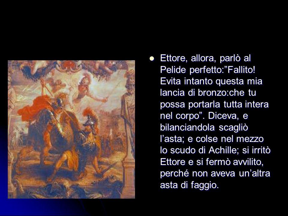 Ettore, allora, parlò al Pelide perfetto:Fallito! Evita intanto questa mia lancia di bronzo:che tu possa portarla tutta intera nel corpo. Diceva, e bi