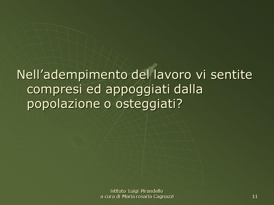 istituto Luigi Pirandello a cura di Maria rosaria Cagnazzi 11 Nelladempimento del lavoro vi sentite compresi ed appoggiati dalla popolazione o osteggi