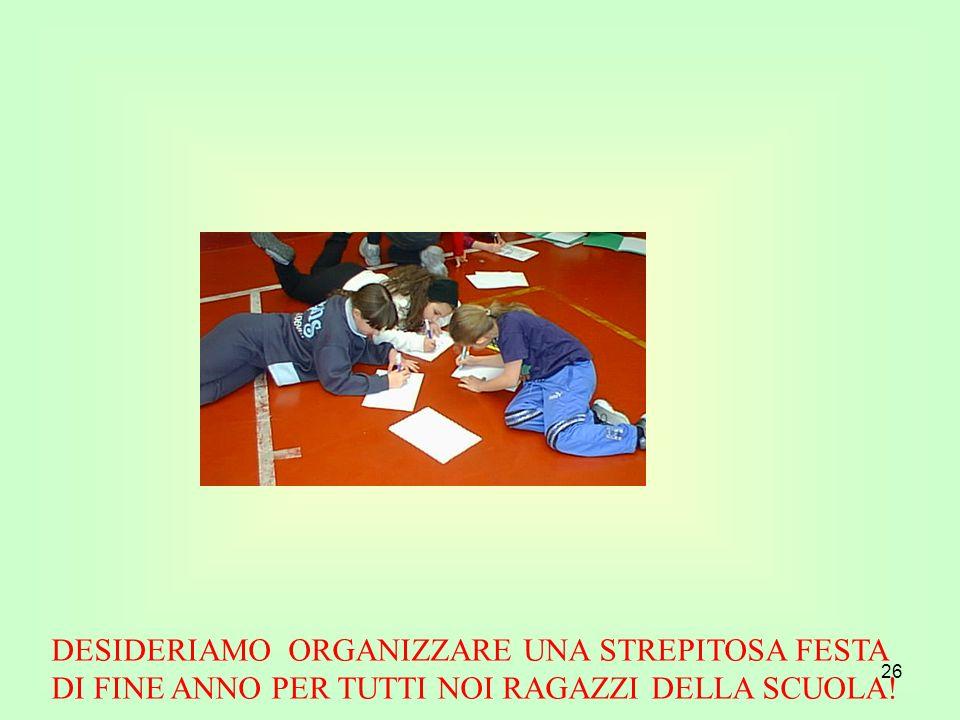 26 DESIDERIAMO ORGANIZZARE UNA STREPITOSA FESTA DI FINE ANNO PER TUTTI NOI RAGAZZI DELLA SCUOLA!