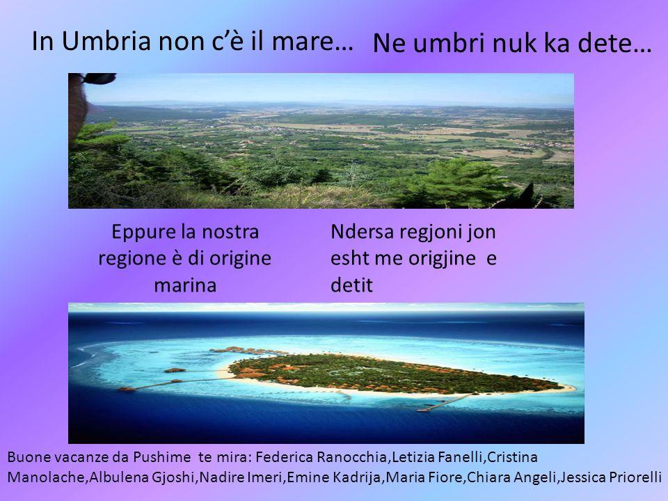 In Umbria non cè il mare… ma…. Eppure la nostra regione è di origine marina Buone vacanze da Pushime te mira: Federica Ranocchia,Letizia Fanelli,Crist
