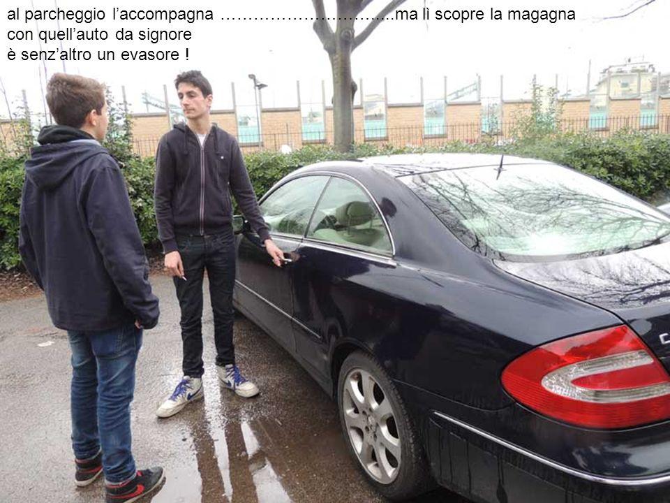 al parcheggio laccompagna ……………………….....ma lì scopre la magagna con quellauto da signore è senzaltro un evasore !