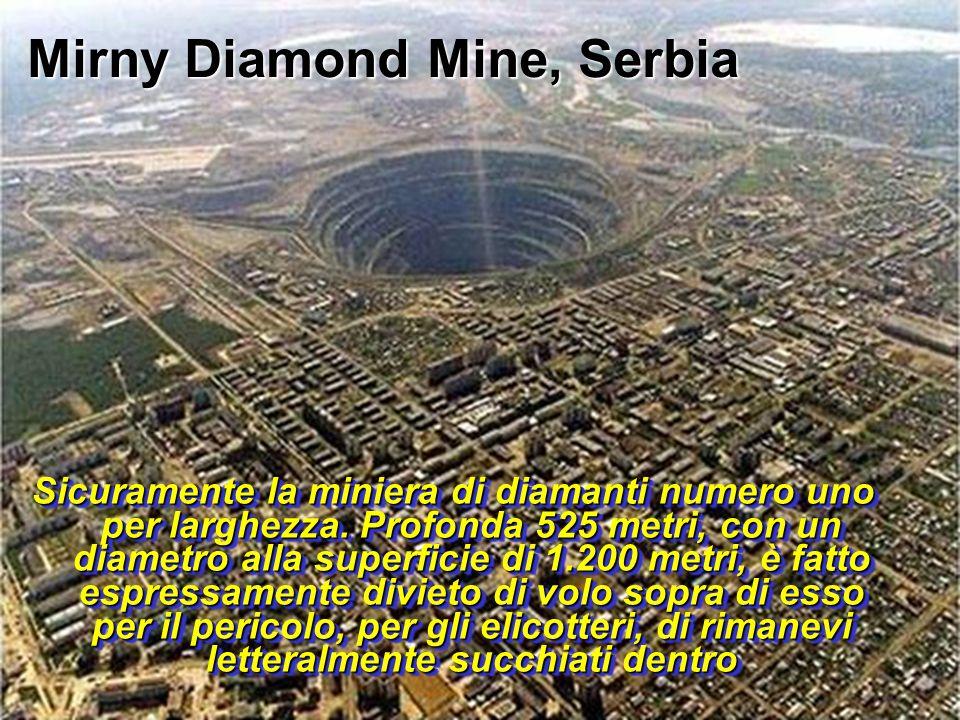 Mirny Diamond Mine, Serbia Sicuramente la miniera di diamanti numero uno per larghezza. Profonda 525 metri, con un diametro alla superficie di 1.200 m