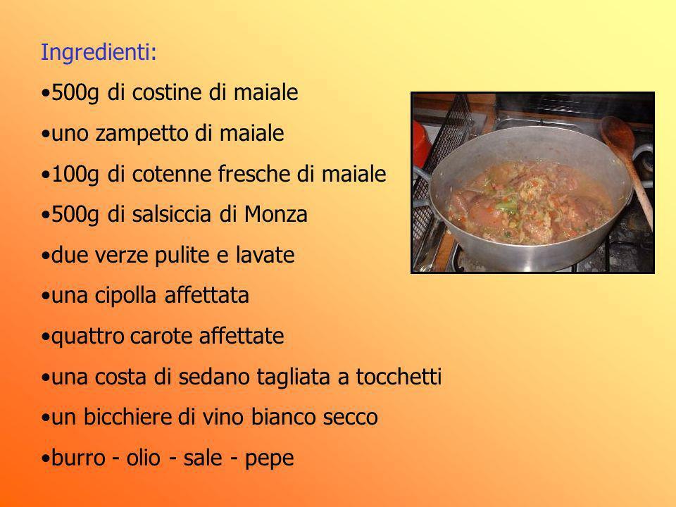 Ingredienti: 500g di costine di maiale uno zampetto di maiale 100g di cotenne fresche di maiale 500g di salsiccia di Monza due verze pulite e lavate u
