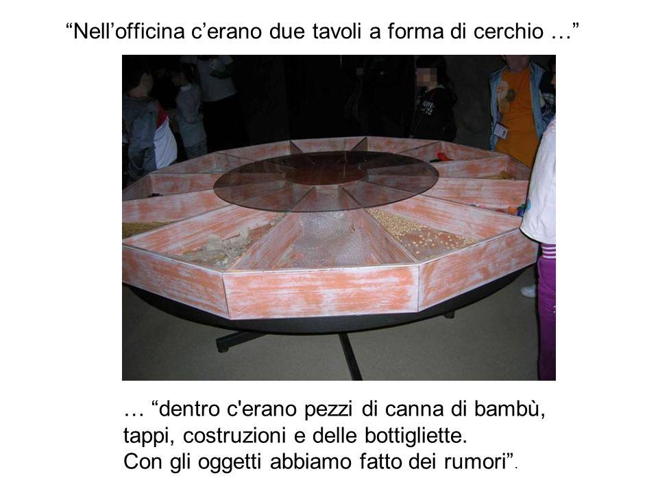 Nellofficina cerano due tavoli a forma di cerchio … … dentro c'erano pezzi di canna di bambù, tappi, costruzioni e delle bottigliette. Con gli oggetti