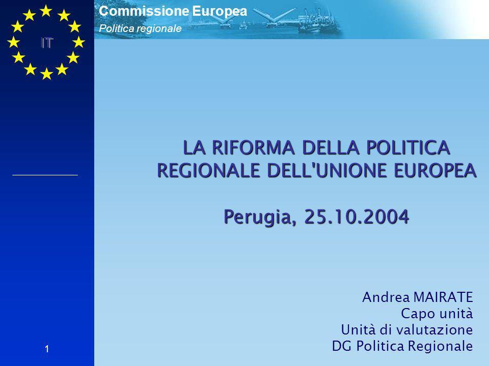 Politica regionale Commissione Europea IT 1 Andrea MAIRATE Capo unità Unità di valutazione DG Politica Regionale LA RIFORMA DELLA POLITICA REGIONALE DELL UNIONE EUROPEA Perugia, 25.10.2004